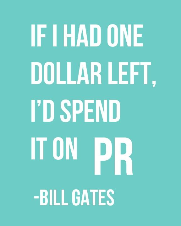 """If I had one dollar left, I'd spend it on PR."" - Bill Gates....  YES"