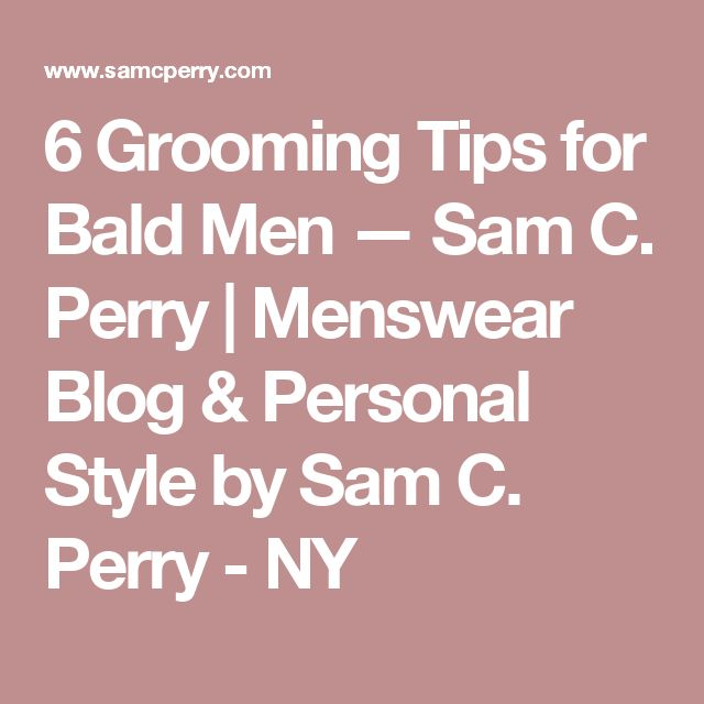 6 Grooming Tips for Bald Men — Sam C. Perry   Menswear Blog & Personal Style by Sam C. Perry - NY