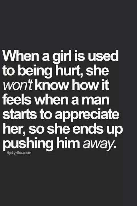 When a girl is used to being hurt, she won't know how it feels when a man starts to appreciate her, so she ends up pushing him away.....Always fight for the people you love!♥