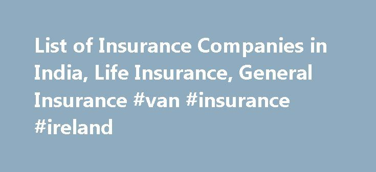 List of Insurance Companies in India, Life Insurance, General Insurance #van #insurance #ireland http://insurances.remmont.com/list-of-insurance-companies-in-india-life-insurance-general-insurance-van-insurance-ireland/  #list of auto insurance companies # List of Insurance Companies in India Insurance sector has shown tremendous growth in the recent years. In the future as well, it is expected to progress at a high scale. Earlier, only two Insurance companies were there in India – Life…