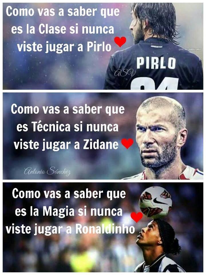 Como vas a saber que es Clase si nunca viste jugar a Pirlo Como vas a saber de Técnica si nunca viste jugar a Zidane Como vas a saber que es Magia si nunca viste jugar a Ronaldinho
