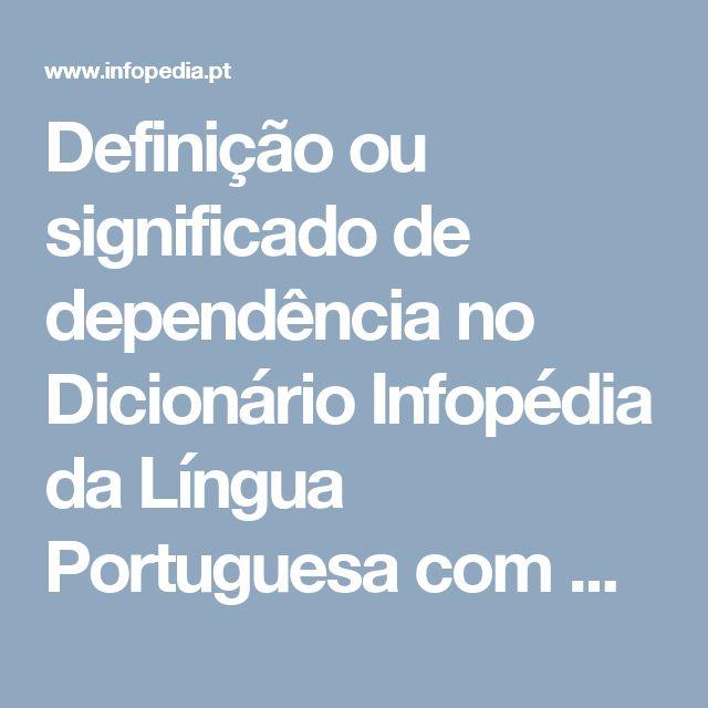 Definição ou significado de dependência no Dicionário Infopédia da Língua Portuguesa com Acordo Ortográfico