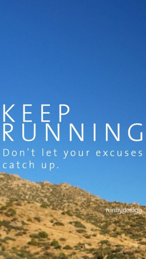 Keep running. Don't let your excuses catch up.
