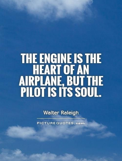 """The engine is the heart of an airplane, but the pilot is its soul."""