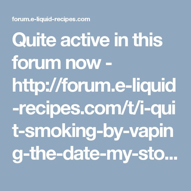 Quite active in this forum now - http://forum.e-liquid-recipes.com/t/i-quit-smoking-by-vaping-the-date-my-story/43929/306