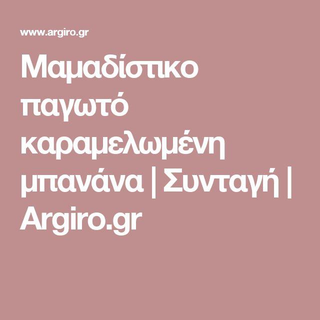 Μαμαδίστικο παγωτό καραμελωμένη μπανάνα | Συνταγή | Argiro.gr