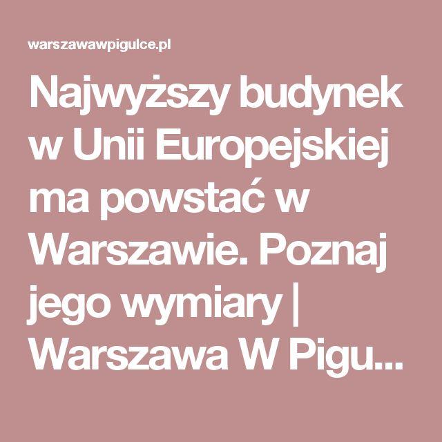 Najwyższy budynek w Unii Europejskiej ma powstać w Warszawie. Poznaj jego wymiary | Warszawa W Pigułce