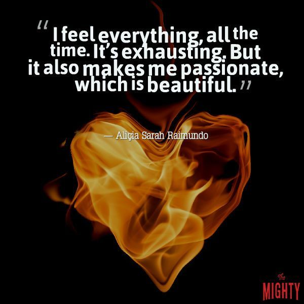 """I feel everything, all the time. It's exhausting. But it also makes me passionate, which is beautiful."""