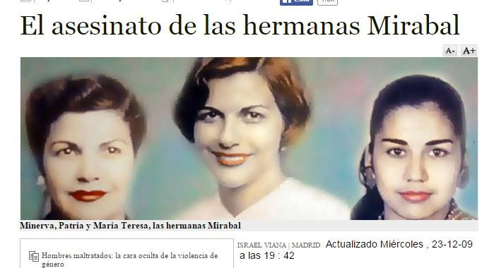 "Accessed 12/6/14.  El asesinato de las hermanas Mirabal.  http://www.abc.es/20091125/nacional-sucesos/mirabal-hemeroteca-200911251353.html   This article discusses the murder of the 3 activist Mirabal sisters in November 1960 by the regime of Dominican dictator Rafael Trujillo.  As we have discussed in class, Trujillo was ""our bastard;"" students in Spanish 2 often have the opportunity to learn about him more in depth, mainly through the study of these women who fought against his regime."