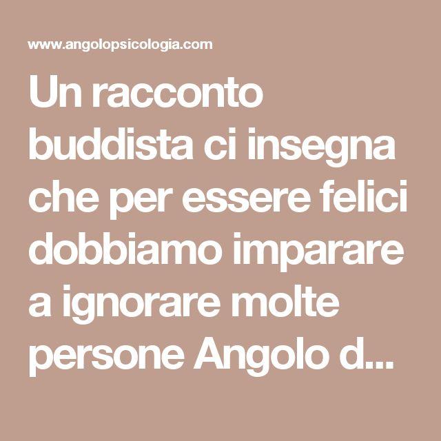 Un racconto buddista ci insegna che per essere felici dobbiamo imparare a ignorare molte persone Angolo della Psicologia Angolo della Psicologia