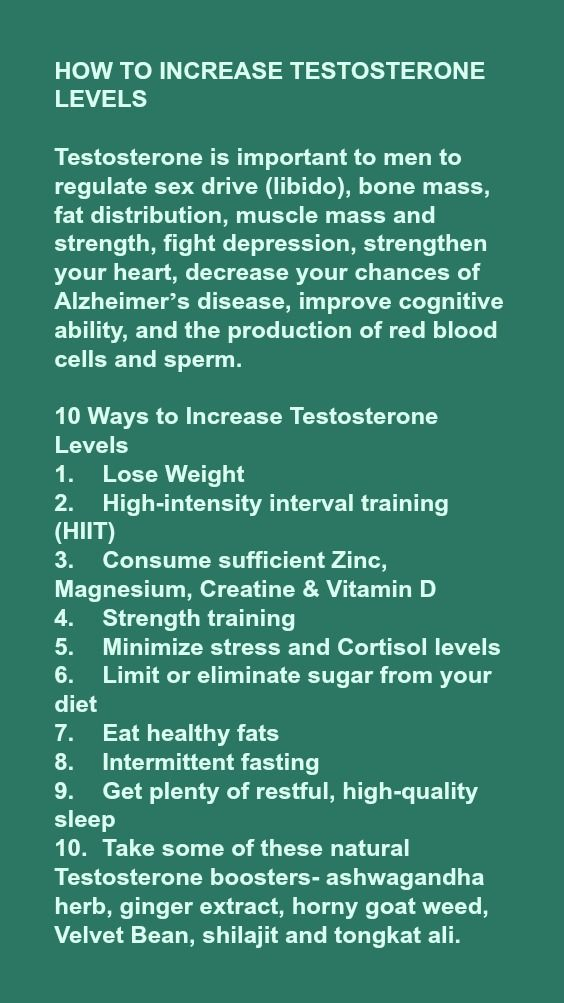 HOW TO INCREASE TESTOSTERONE LEVELS Testosterone is important to men to regulate sex drive (libido), bone mass, fat distribution, muscle mass and strength, fight depression, strengthen your heart, decrease your chances of Alzheimer's disease, improve cognitive ability, and the production of red blood cells and sperm. 10 Ways to Increase Testosterone Levels 1. Lose Weight 2. High-intensity interval training (HIIT) 3. Consume sufficient Zinc, Magnesium, Creatine & Vitamin D 4. Strength…
