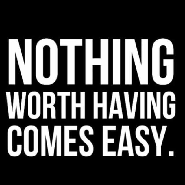 Nothing worth having comes easy (quote).