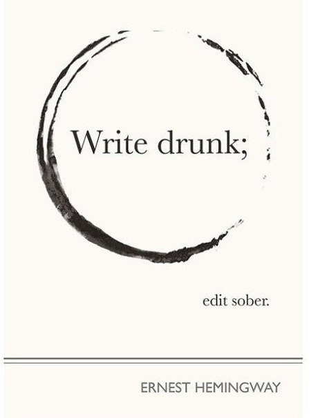 Write drunk, edit sober.