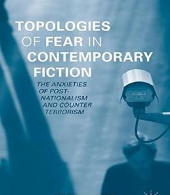 Topologies Of Fear In Contemporary Fiction: The Anxieties Of Post-Nationalism And Counter Terrorism PDF