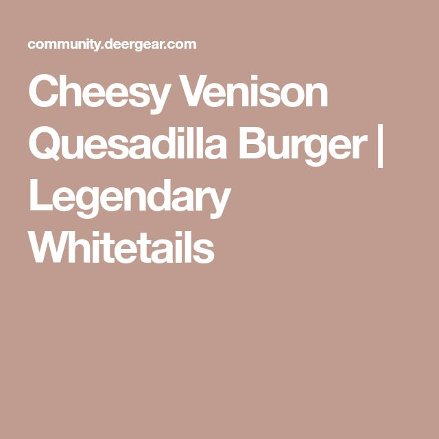 Cheesy Venison Quesadilla Burger | Legendary Whitetails