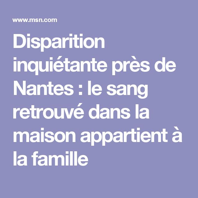 Disparition inquiétante près de Nantes : le sang retrouvé dans la maison appartient à la famille