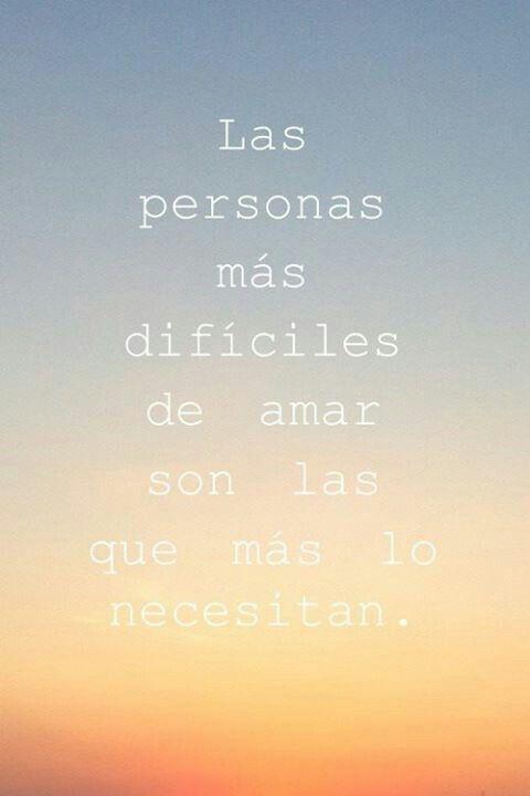 Las personas más difíciles de amar son las que más lo necesitan. #frases