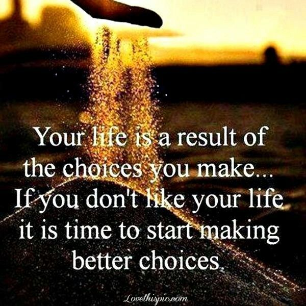 And we have to choose othwise life will choose and then we can't complain.