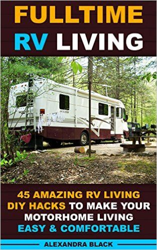 Amazon.com: Fulltime RV Living 45 Amazing RV Living DIY Hacks to Make Your Motorhome Living Easy & Comfortable: (RV living, RV living full-time, RV living tips, RV ... Motorhome Living, RV Living Pictures) eBook: Alexandra Black: Kindle Store