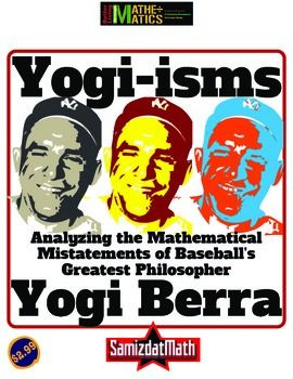 Logic & Mathematics: Analyzing the Wisdom of Yogi Berra & his Yogi-isms. Eight different quotes and response prompts looking at fractions, percents and geometry.