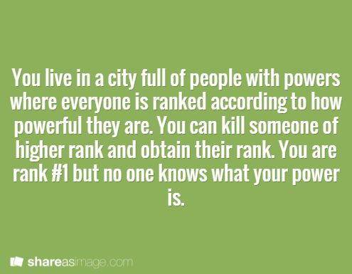 You live in a city full of people with powers where everyone is ranked according to how powerful they are. You can kill someone of a higher rank and obtain their rank. You are rank #1, but no one knows what your power is.