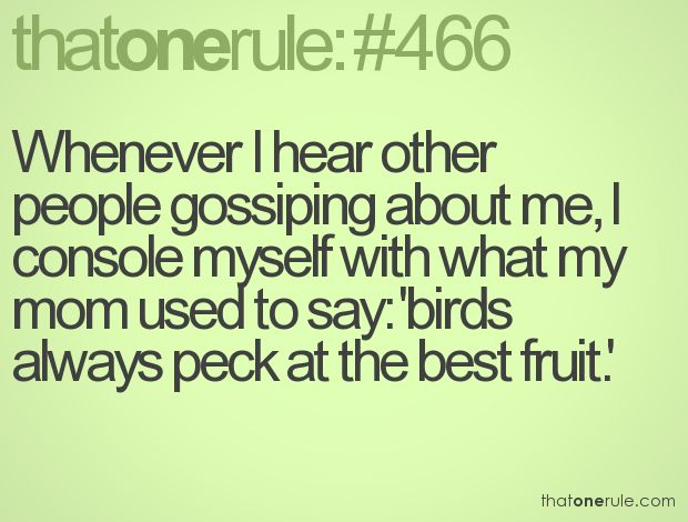 Whenever I hear other people gossiping about me, I console myself with what my mom used to say: 'birds always peck at the best fruit.'