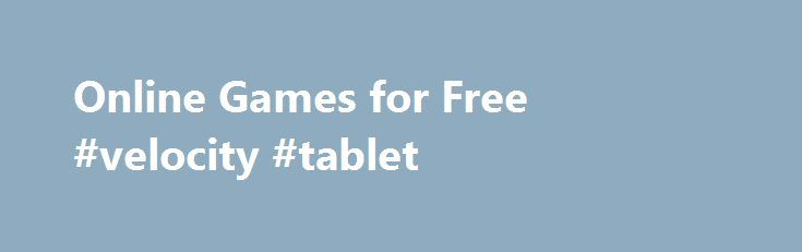Online Games for Free #velocity #tablet http://tablet.remmont.com/online-games-for-free-velocity-tablet/  Free Online Games! A large collection of free games Gameitnow.com can find a huge collection of free games. Through various categories is easy to find what you need. So you can search for example between adventure games or racing games. There is also a different category specifically for girls. Here you will find example games […]