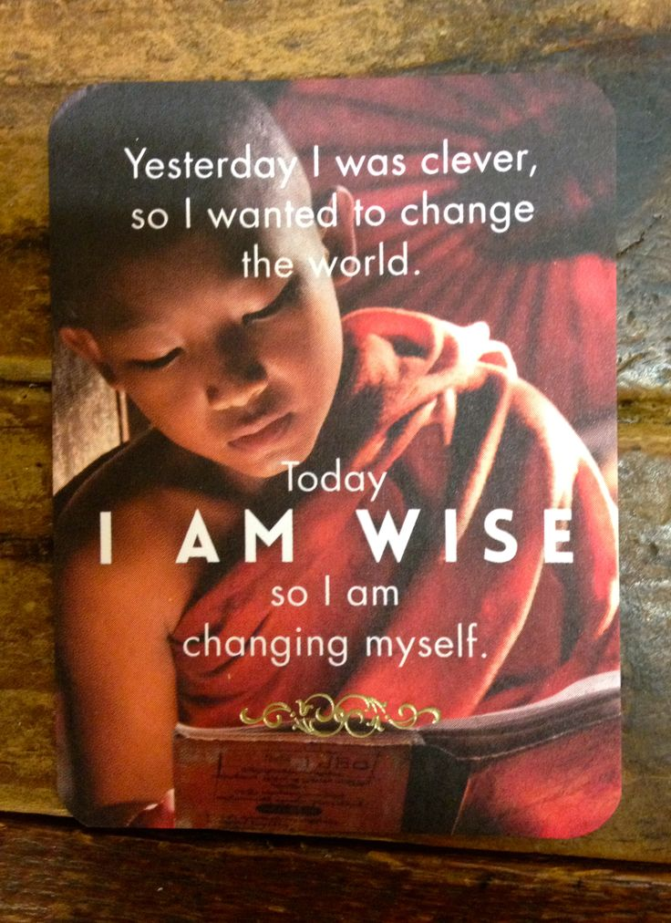 'Yesterday I was clever, so I wanted to change the world.  Today I am wise so I am changing myself.' - Rumi Affirmation card.