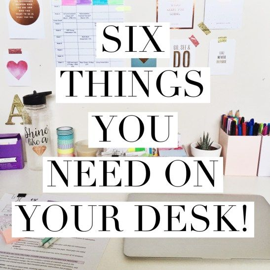SIX THINGS YOU NEED ON YOUR DESK!