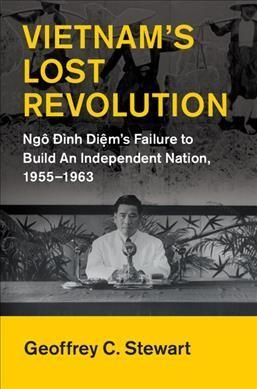 Vietnam's Lost Revolution: Ngo Dinh Diem's Failure to Build an Independent Nation 1955-1963