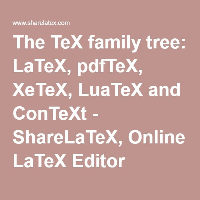 The TeX family tree: LaTeX, pdfTeX, XeTeX, LuaTeX and ConTeXt - ShareLaTeX, Online LaTeX Editor