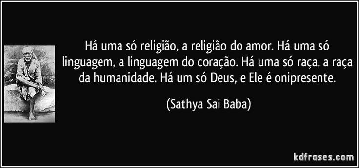 Há uma só religião, a religião do amor. Há uma só linguagem, a linguagem do coração. Há uma só raça, a raça da humanidade. Há um só Deus, e Ele é onipresente. (Sathya Sai Baba)