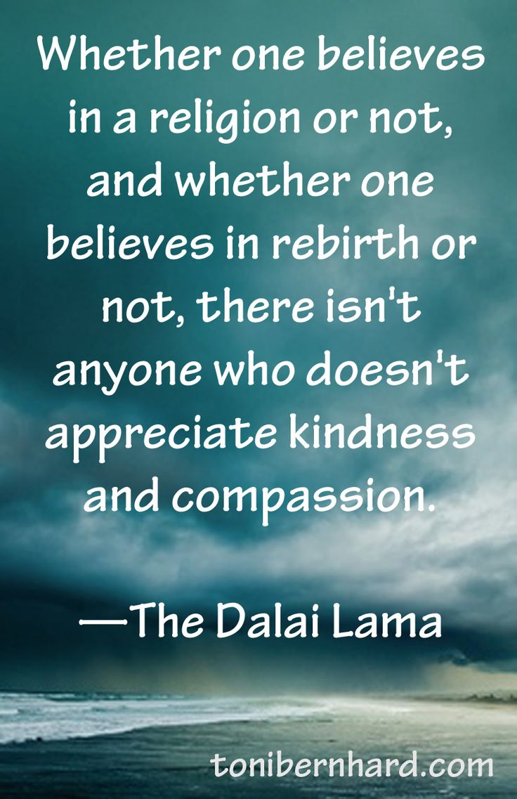 Whether one believes in a religion or not, and whether one believes in rebirth or not, there isn't anyone who doesn't appreciate kindness and compassion.  ~The Dalai Lama