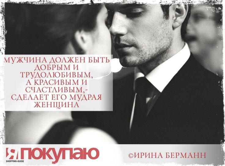 «Мужчина должен быть добрым и трудолюбивым, а красивым и счастливым,- сделает его мудрая женщина». - © Ирина Берманн http://www.yapokupayu.ru