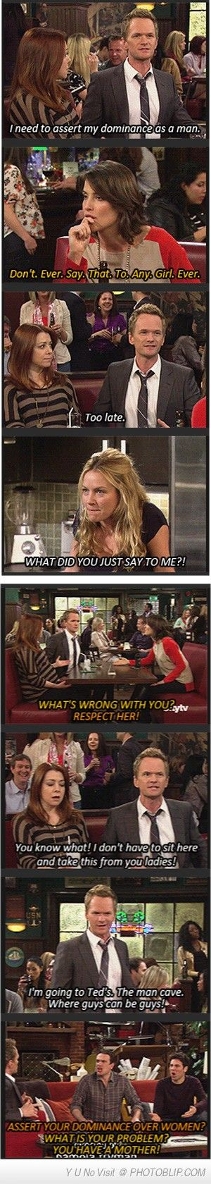 """Barney: """"I need to assert my dominance as a man."""" Robin: """"Don't. Ever. Say. That. To. Any. Girl. Ever."""" Barney: """"Too late!"""""""