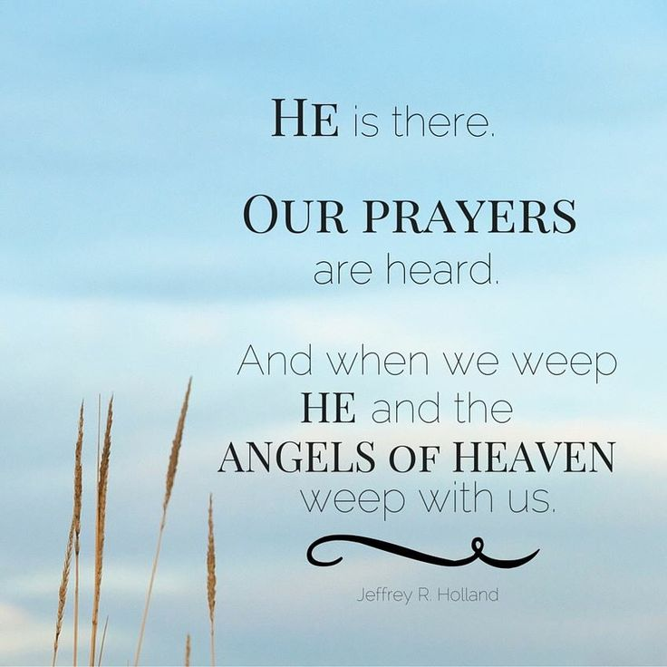 """""""We must continue to believe, continue to have faith, continue to pray and plead with heaven, even if we feel for a time our prayers are not heard and that God has somehow gone away. He is there. Our prayers are heard. And when we weep He and the angels of heaven weep with us."""" -Elder Jeffrey R. Holland"""