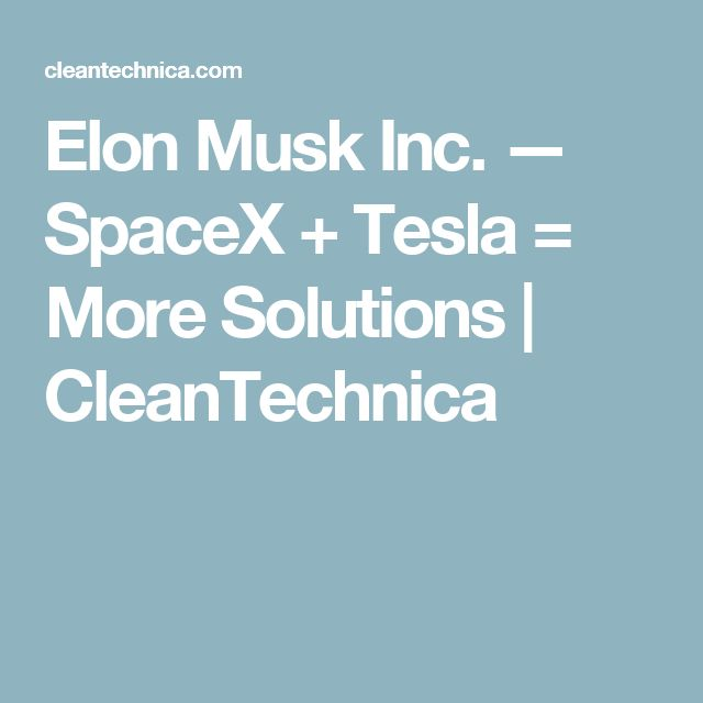 Elon Musk Inc. — SpaceX + Tesla = More Solutions | CleanTechnica