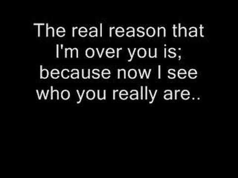 The real reason that I'm over you is because now I see who you