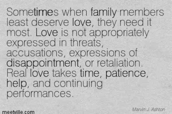 """Sometimes when family members least deserve love, they need it most. Love is not appropriately expressed in threats, accusations, expressions of disappointment, or retaliation. Real love takes time, patience, help, and continuing performances."" —Marvin J. Ashton"