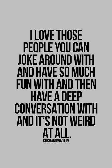 This quote is so true. I love people you can be weird with yet you can also be serious with them.
