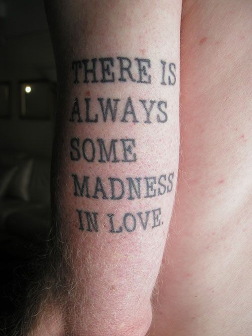 Yes indeedy! It might be full on insanity? Haven't quite decided yet. Perhaps, it is the belief that love exists? Hahaha! Oh, yeah, that must be it. (Typographic Tattoos)