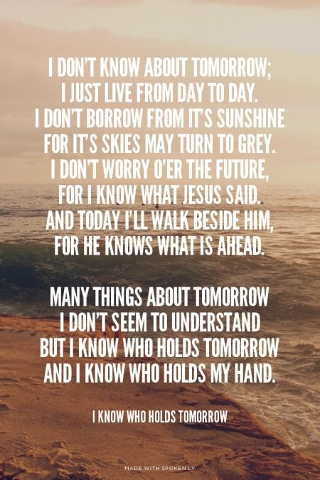 I don't know about tomorrow; I just live from day to day ...