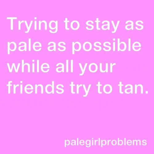 Pale girl problems - Nobody understands how I would rather have a porcelain complexion than one of a prune!!!