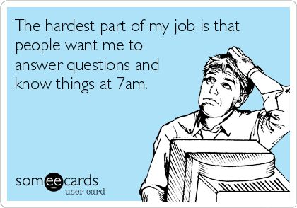 The hardest part of my job is that people want me to answer questions and know things at 7am.