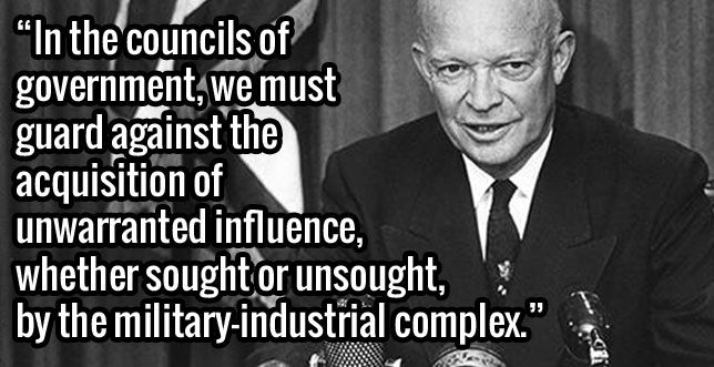 President Dwight D. Eisenhower exit speech on Jan.17,1961. Warning us of the military industrial complex https://www.youtube.com/watch?v=1C4d7rUcekE . Full speech: http://coursesa.matrix.msu.edu/~hst306/documents/indust.html