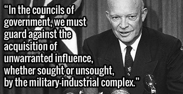 President Dwight D. Eisenhower exit speech on Jan.17,1961. Warning us of the military industrial complex https://www.youtube.com/watch?v=1C4d7rUcekE . Full speech: http://coursesa.matrix.msu.edu/~hst306/documents/indust.html