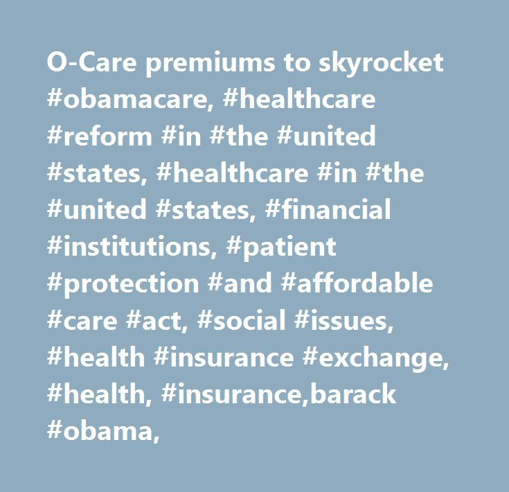 O-Care premiums to skyrocket #obamacare, #healthcare #reform #in #the #united #states, #healthcare #in #the #united #states, #financial #institutions, #patient #protection #and #affordable #care #act, #social #issues, #health #insurance #exchange, #health, #insurance,barack #obama, http://virginia.remmont.com/o-care-premiums-to-skyrocket-obamacare-healthcare-reform-in-the-united-states-healthcare-in-the-united-states-financial-institutions-patient-protection-and-affordable-care-act/  #…