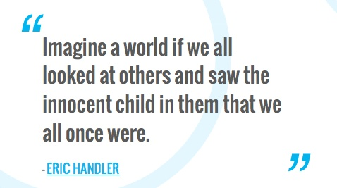 Imagine a world if we all looked at others and saw the innocent child in them that we all once were.