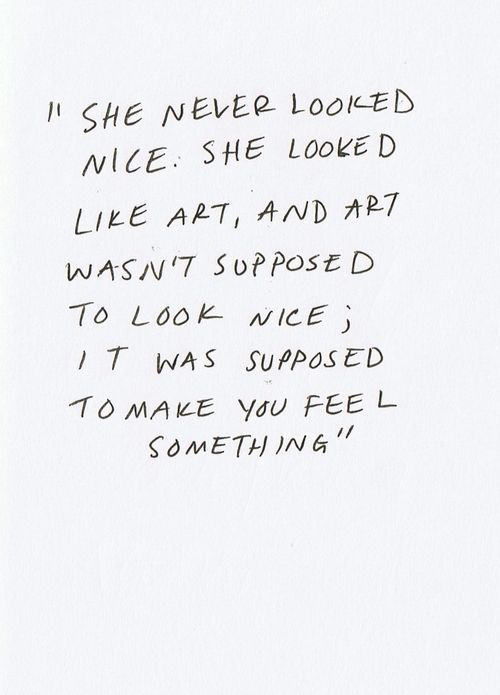 She never looked nice. She looked like art, and art wasn't supposed to look nice; it was supposed to make you feel something #qotd