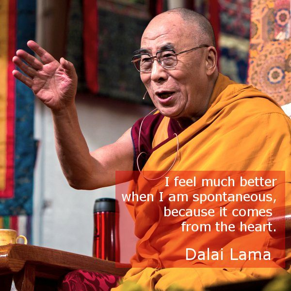 Spontaneity  ~ 14th Dalai Lama http://justdharma.com/s/9psz0  I feel much better when I am spontaneous, because it comes from the heart.  – 14th Dalai Lama  source: http://www.welt.de/english-news/article4063069/I-am-a-supporter-of-globalization.html